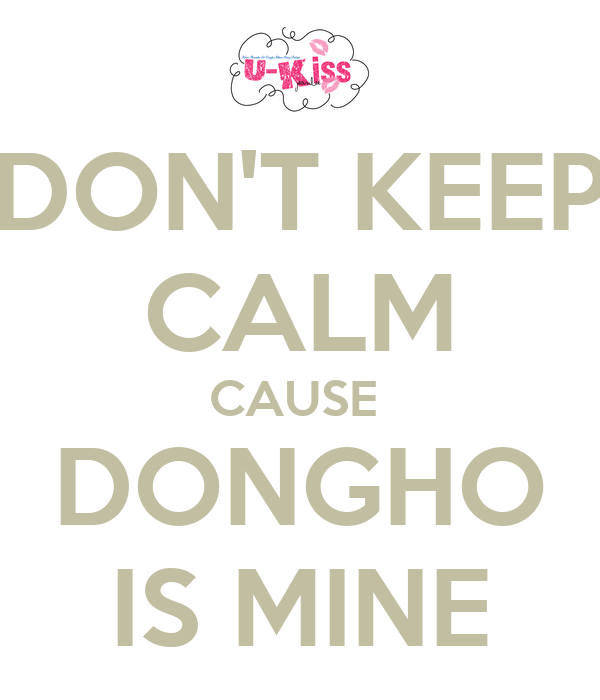 DON'T KEEP CALM CAUSE  DONGHO IS MINE