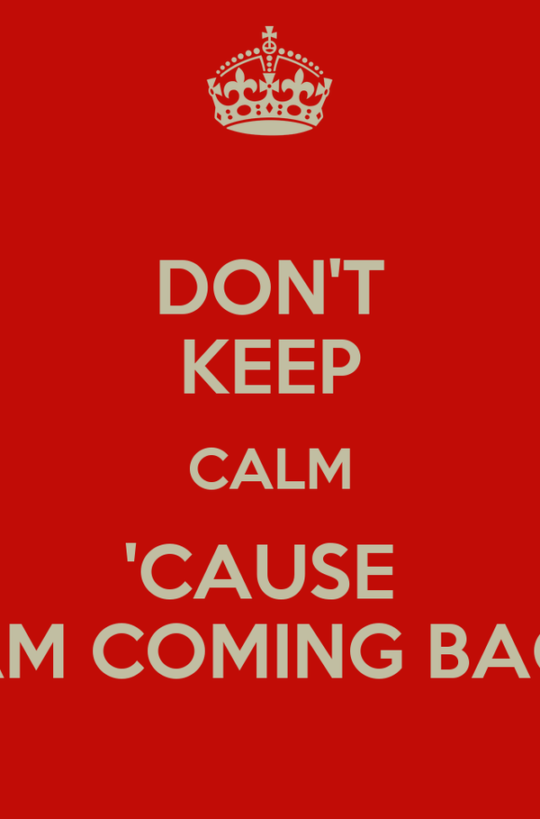 DON'T KEEP CALM 'CAUSE  I AM COMING BACK