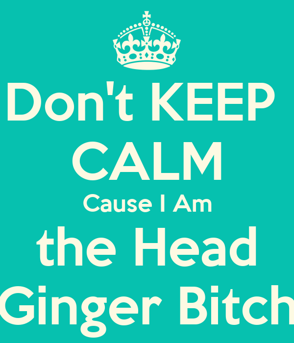 Don't KEEP  CALM Cause I Am the Head Ginger Bitch