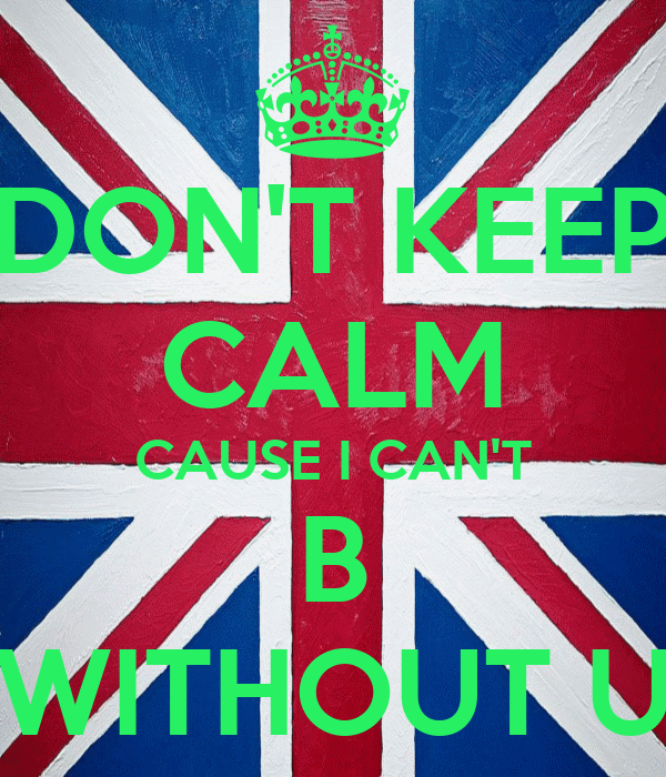 DON'T KEEP CALM CAUSE I CAN'T B WITHOUT U