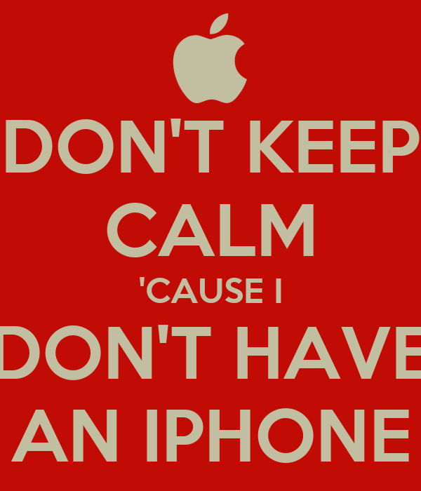DON'T KEEP CALM 'CAUSE I DON'T HAVE AN IPHONE