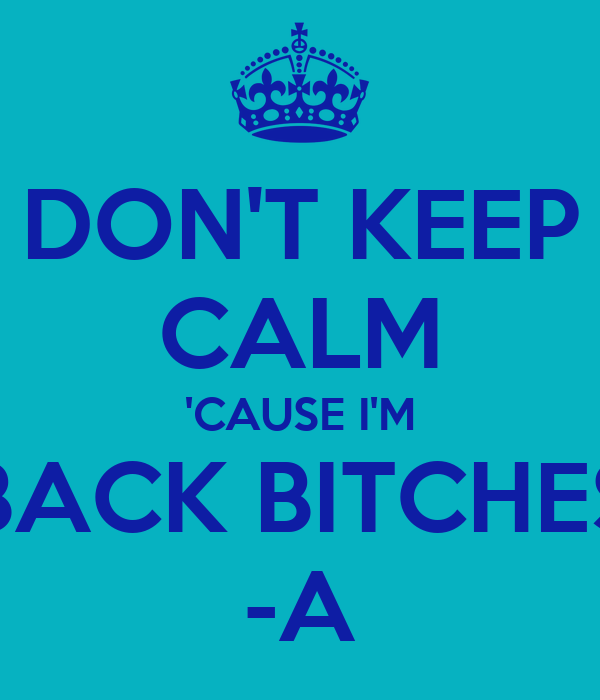 DON'T KEEP CALM 'CAUSE I'M BACK BITCHES -A