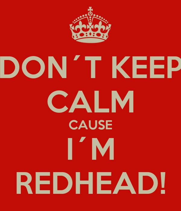 DON´T KEEP CALM CAUSE I´M REDHEAD!