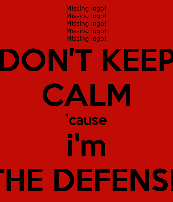 DON'T KEEP CALM 'cause i'm THE DEFENSE