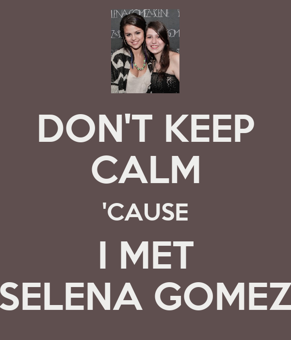 DON'T KEEP CALM 'CAUSE I MET SELENA GOMEZ