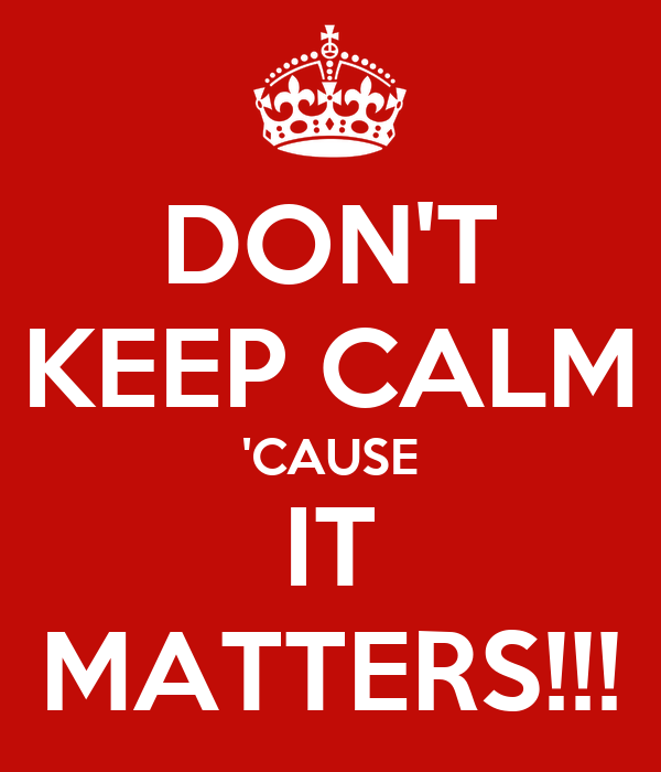 DON'T KEEP CALM 'CAUSE IT MATTERS!!!