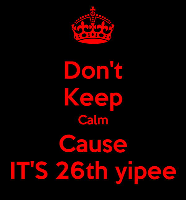Don't Keep Calm Cause IT'S 26th yipee