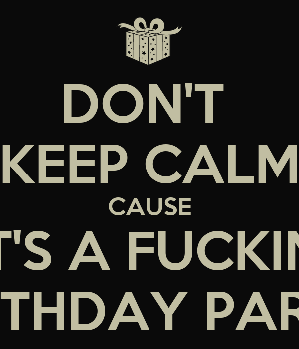DON'T  KEEP CALM CAUSE IT'S A FUCKIN' BIRTHDAY PARTY