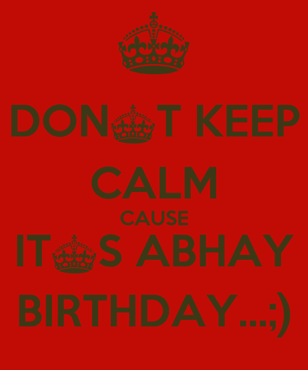 DON^T KEEP CALM CAUSE IT^S ABHAY BIRTHDAY...;)