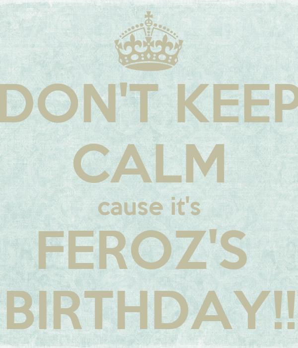 DON'T KEEP CALM cause it's FEROZ'S   BIRTHDAY!!!