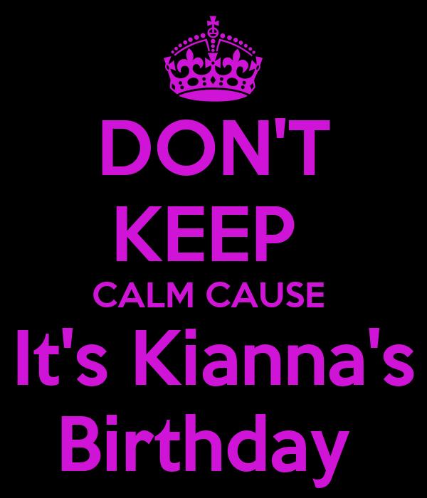 DON'T KEEP  CALM CAUSE  It's Kianna's Birthday