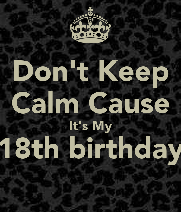 Don't Keep Calm Cause It's My 18th birthday