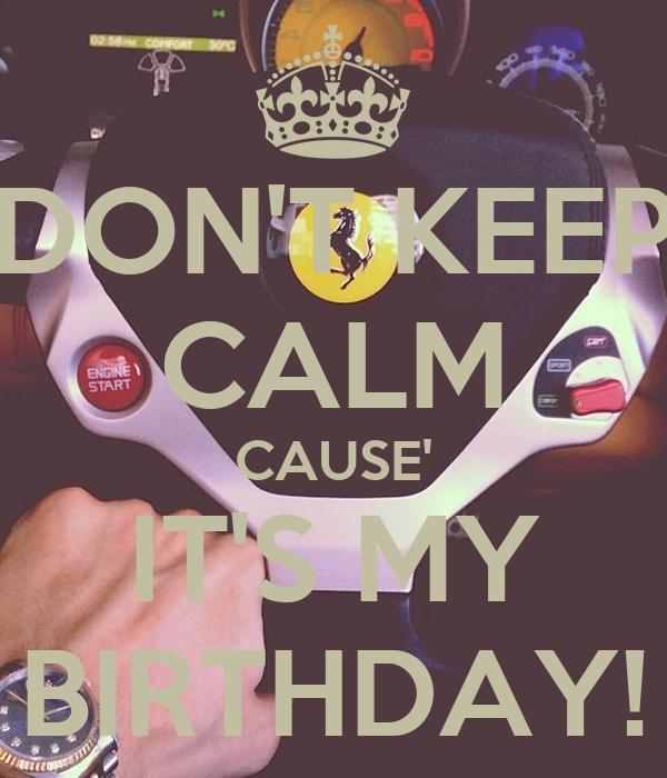 DON'T KEEP CALM CAUSE' IT'S MY BIRTHDAY!