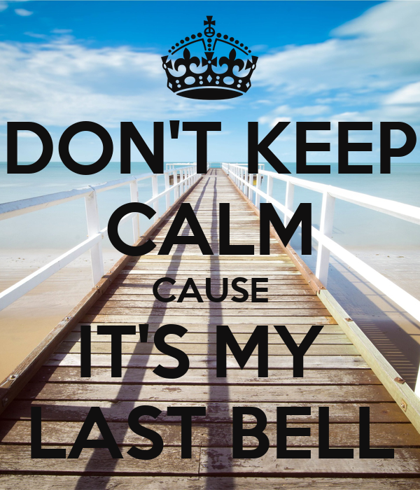 DON'T KEEP CALM CAUSE IT'S MY  LAST BELL
