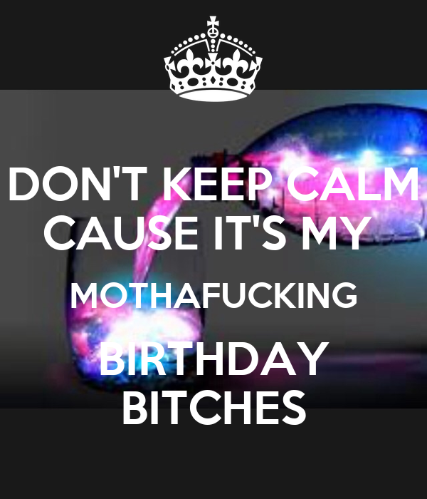 DON'T KEEP CALM CAUSE IT'S MY  MOTHAFUCKING BIRTHDAY BITCHES