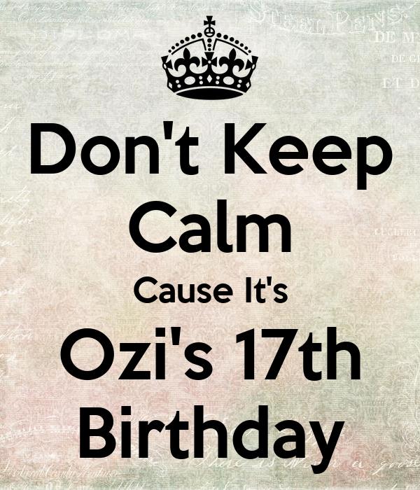 Don't Keep Calm Cause It's Ozi's 17th Birthday