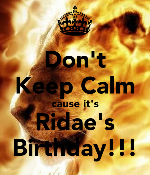 Don't Keep Calm cause it's Ridae's Birthday!!!