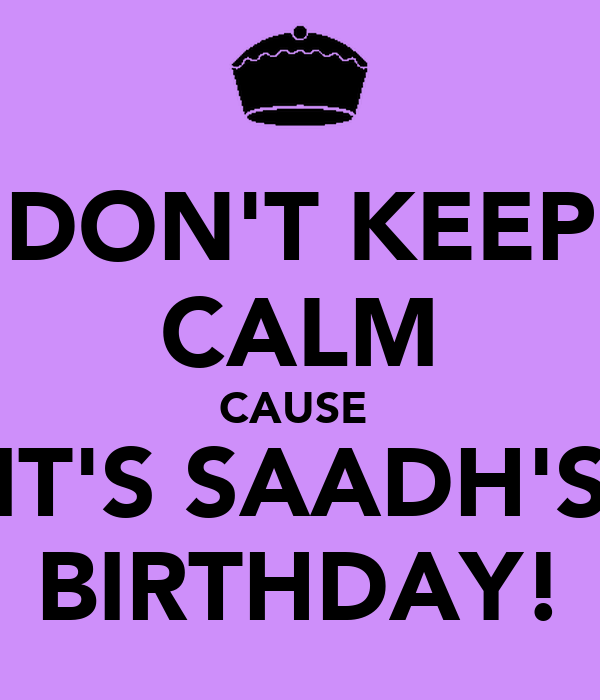 DON'T KEEP CALM CAUSE  IT'S SAADH'S BIRTHDAY!