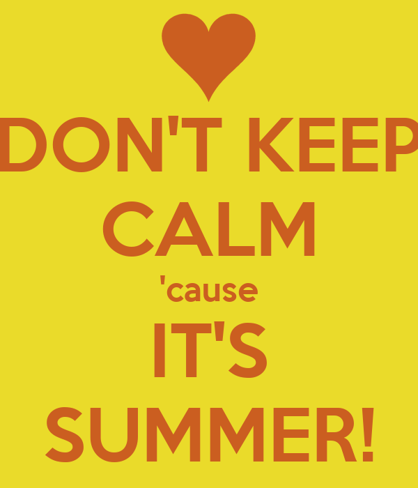 DON'T KEEP CALM 'cause IT'S SUMMER!