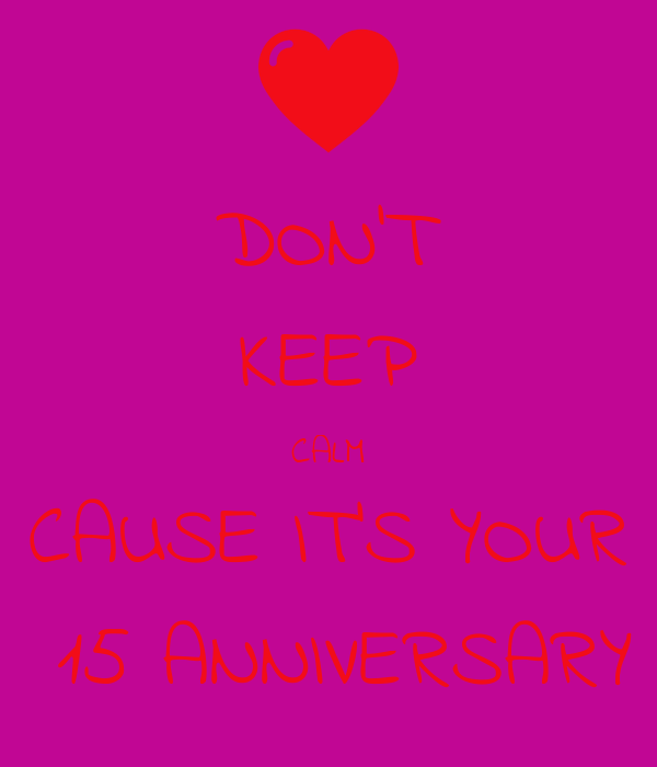 DON'T KEEP CALM CAUSE IT'S YOUR  15 ANNIVERSARY