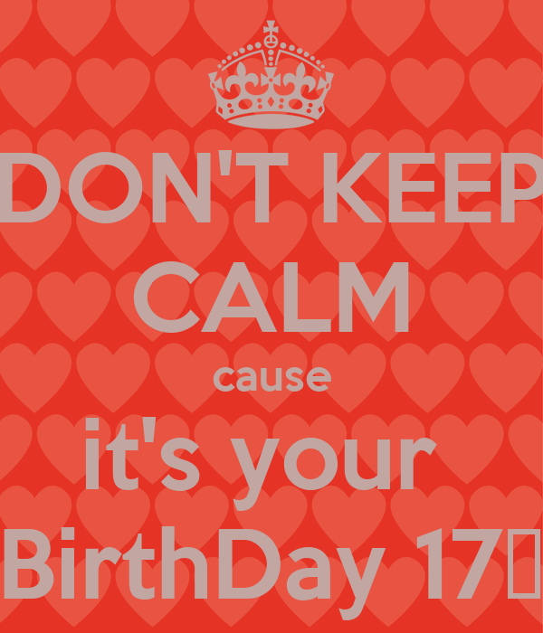 DON'T KEEP CALM cause it's your  BirthDay 17♥