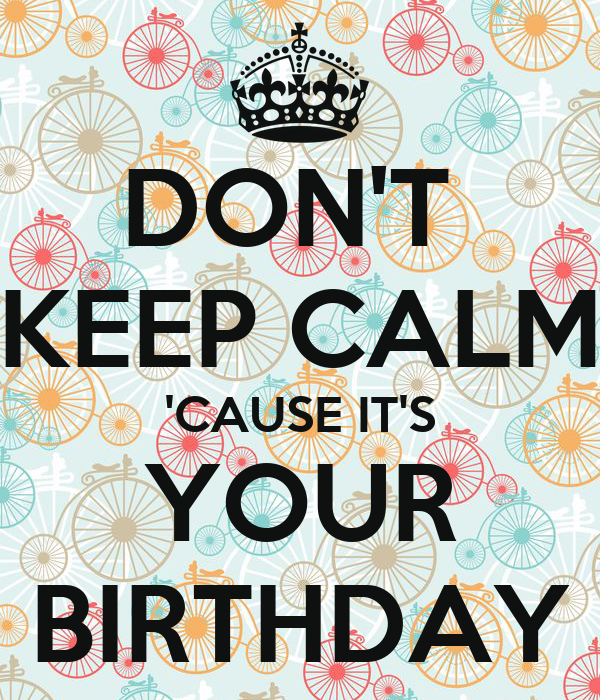 DON'T  KEEP CALM 'CAUSE IT'S YOUR BIRTHDAY