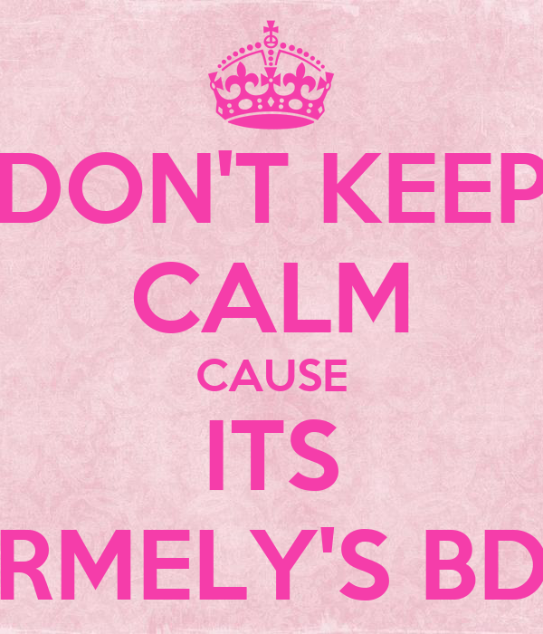 DON'T KEEP CALM CAUSE ITS CARMELY'S BDAY