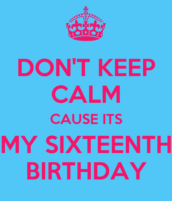 DON'T KEEP CALM CAUSE ITS MY SIXTEENTH BIRTHDAY