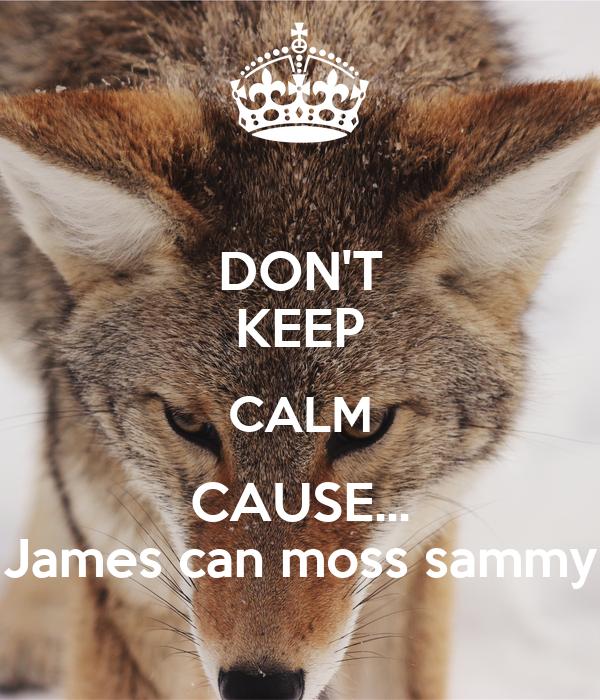DON'T KEEP CALM CAUSE... James can moss sammy