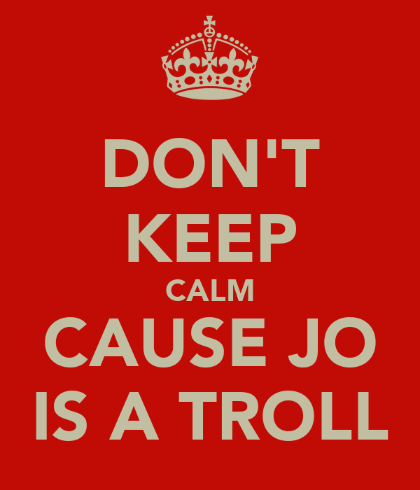 DON'T KEEP CALM CAUSE JO IS A TROLL