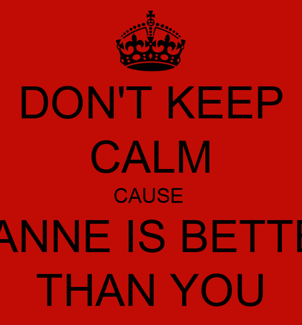 DON'T KEEP CALM CAUSE  LEANNE IS BETTER  THAN YOU