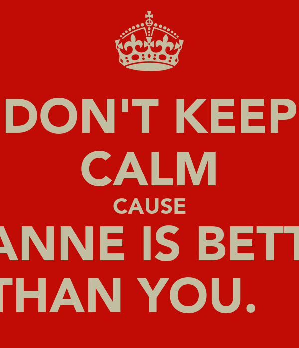 DON'T KEEP CALM CAUSE LEANNE IS BETTER THAN YOU.