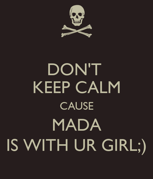 DON'T  KEEP CALM CAUSE MADA IS WITH UR GIRL;)