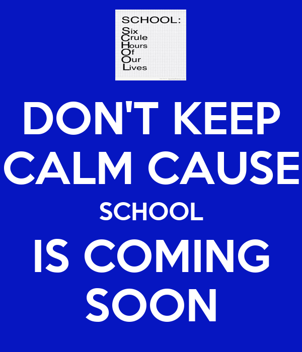 DON'T KEEP CALM CAUSE SCHOOL IS COMING SOON
