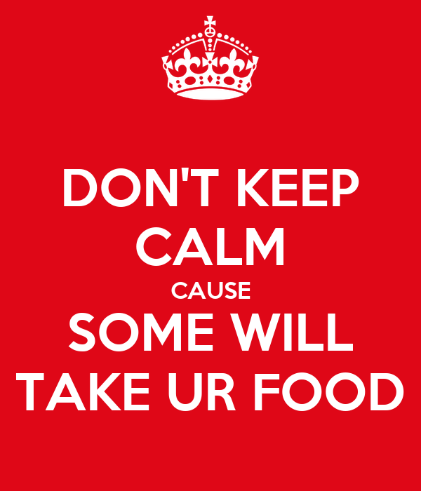 DON'T KEEP CALM CAUSE SOME WILL TAKE UR FOOD