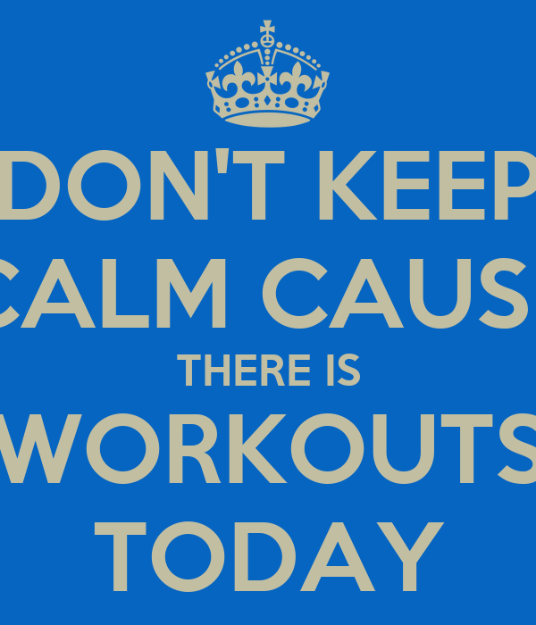 DON'T KEEP CALM CAUSE THERE IS WORKOUTS TODAY