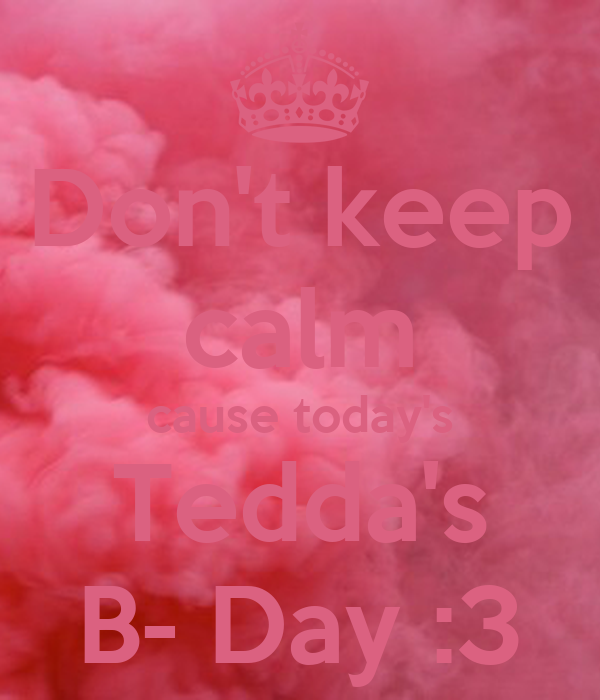 Don't keep calm cause today's Tedda's B- Day :3
