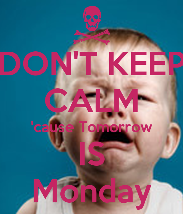DON'T KEEP CALM 'cause Tomorrow IS Monday