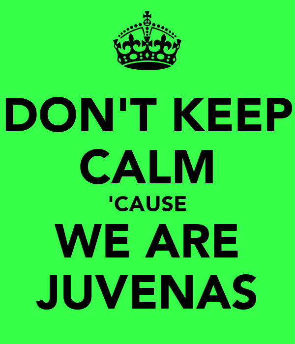 DON'T KEEP CALM 'CAUSE WE ARE JUVENAS