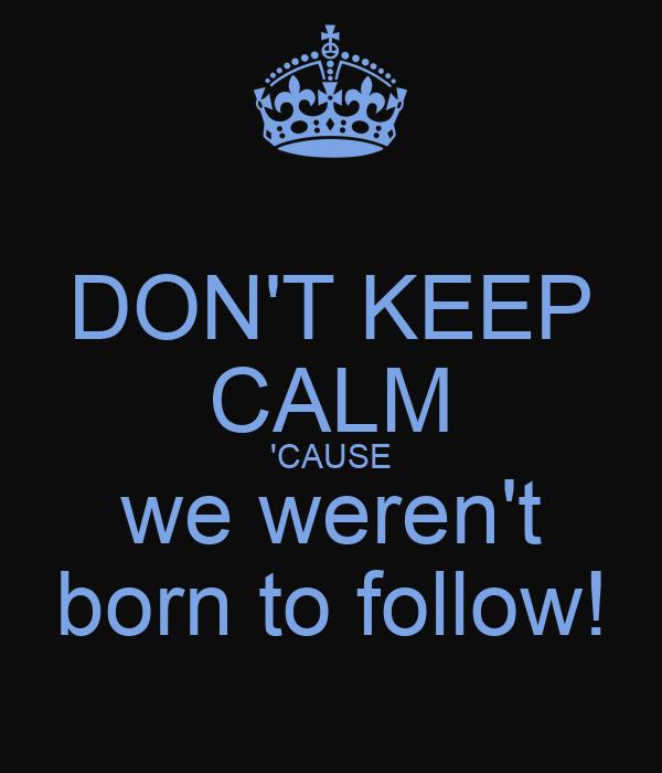 DON'T KEEP CALM 'CAUSE we weren't born to follow!