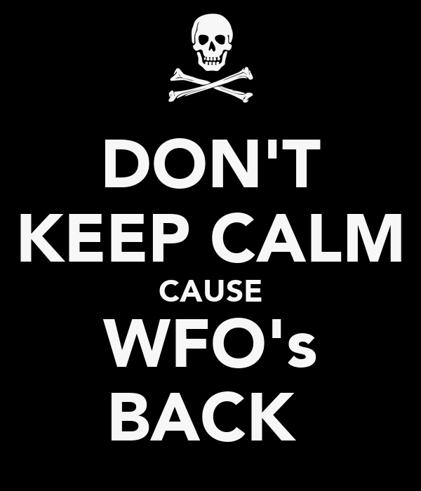 DON'T KEEP CALM CAUSE WFO's BACK