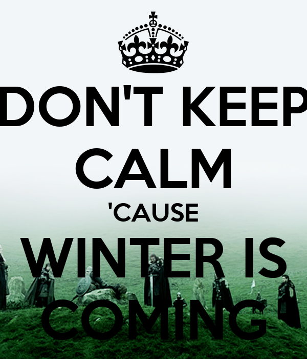 DON'T KEEP CALM 'CAUSE WINTER IS COMING