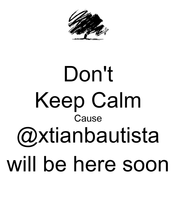 Don't Keep Calm Cause @xtianbautista will be here soon