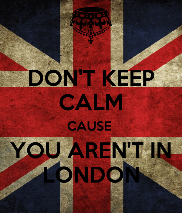 DON'T KEEP CALM CAUSE  YOU AREN'T IN LONDON