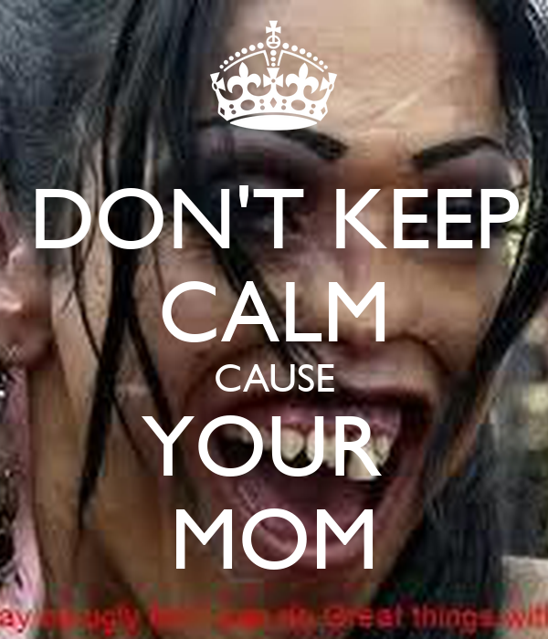 DON'T KEEP CALM CAUSE YOUR  MOM