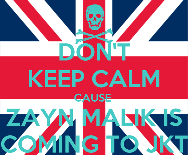 DON'T KEEP CALM CAUSE  ZAYN MALIK IS COMING TO JKT