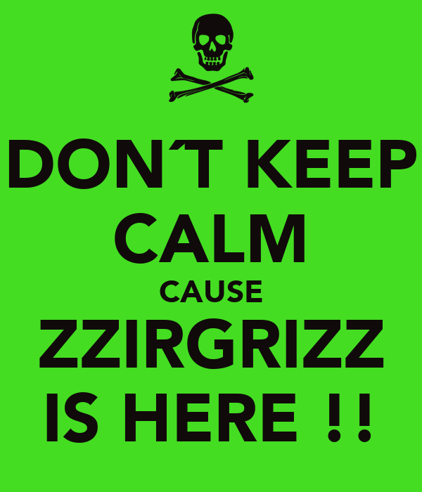 DON´T KEEP CALM CAUSE ZZIRGRIZZ IS HERE !!