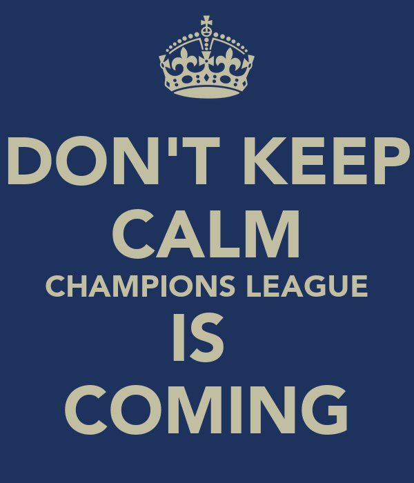 DON'T KEEP CALM CHAMPIONS LEAGUE IS  COMING
