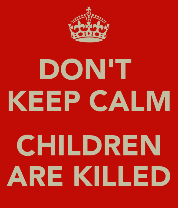 DON'T  KEEP CALM  CHILDREN ARE KILLED