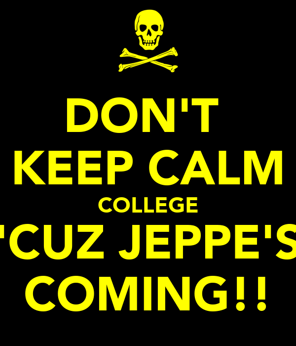 DON'T  KEEP CALM COLLEGE 'CUZ JEPPE'S COMING!!